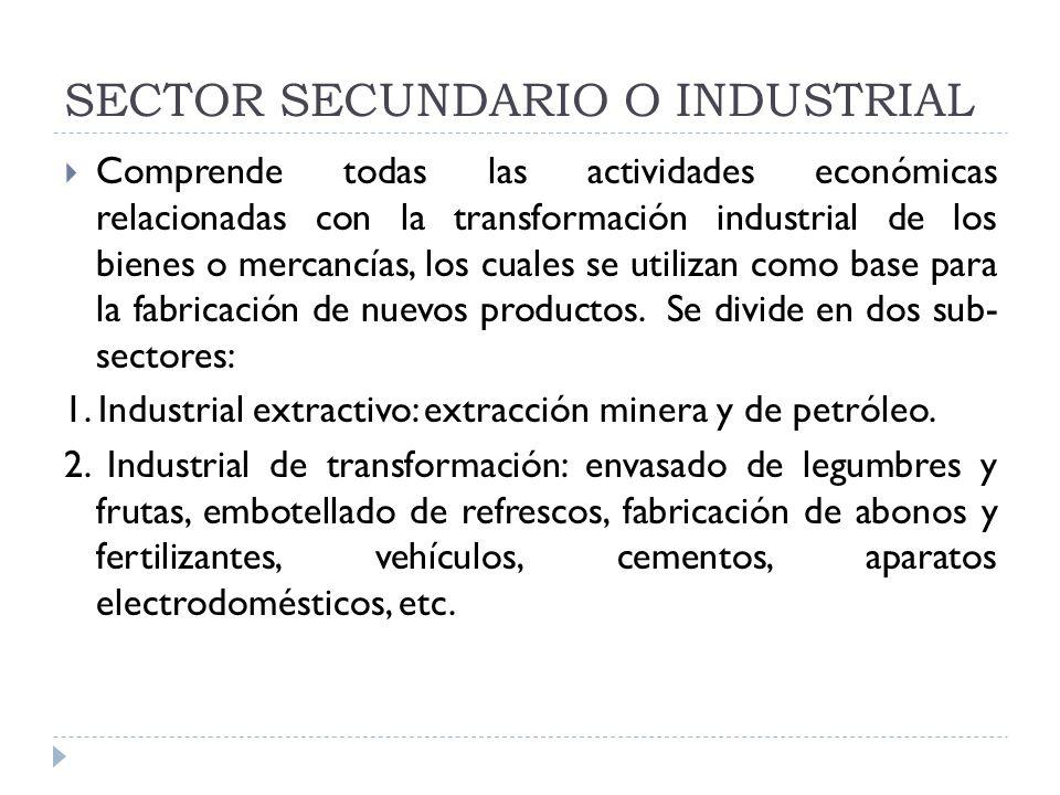 SECTOR SECUNDARIO O INDUSTRIAL Comprende todas las actividades económicas relacionadas con la transformación industrial de los bienes o mercancías, lo