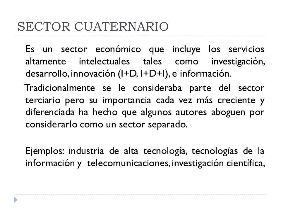 SECTOR CUATERNARIO Es un sector económico que incluye los servicios altamente intelectuales tales como investigación, desarrollo, innovación (I+D, I+D