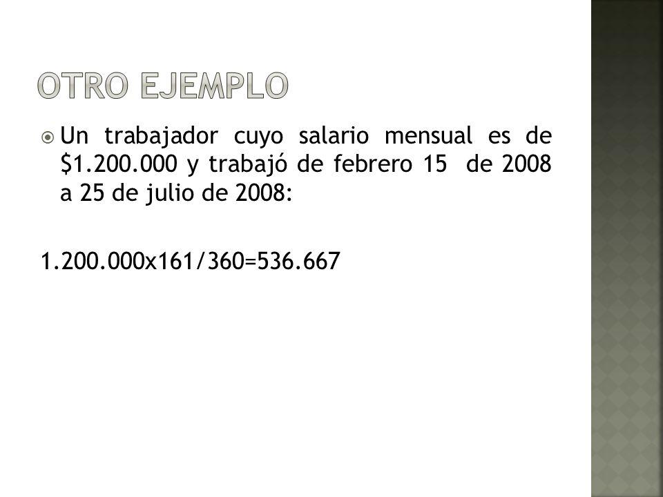 Un trabajador cuyo salario mensual es de $1.200.000 y trabajó de febrero 15 de 2008 a 25 de julio de 2008: 1.200.000x161/360=536.667