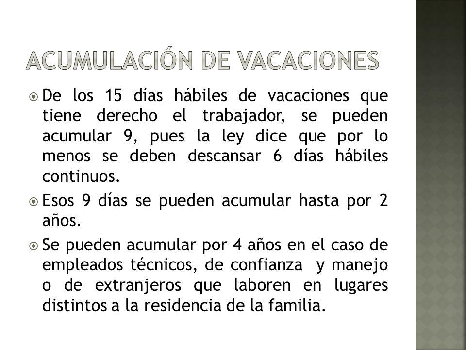De los 15 días hábiles de vacaciones que tiene derecho el trabajador, se pueden acumular 9, pues la ley dice que por lo menos se deben descansar 6 día