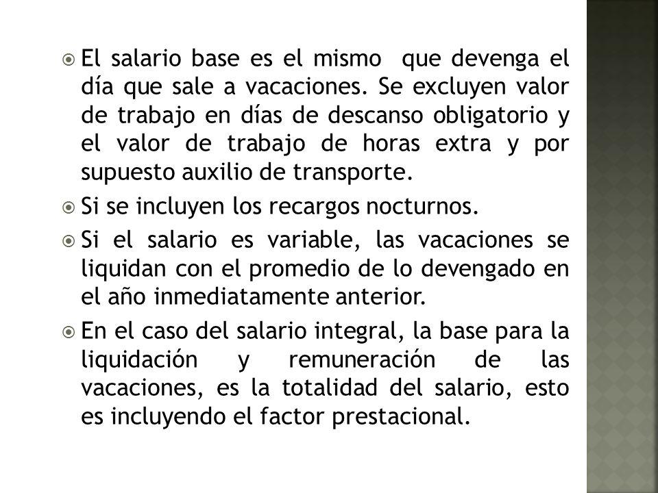 El salario base es el mismo que devenga el día que sale a vacaciones. Se excluyen valor de trabajo en días de descanso obligatorio y el valor de traba