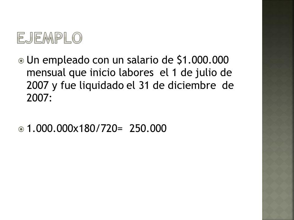 Un empleado con un salario de $1.000.000 mensual que inicio labores el 1 de julio de 2007 y fue liquidado el 31 de diciembre de 2007: 1.000.000x180/72
