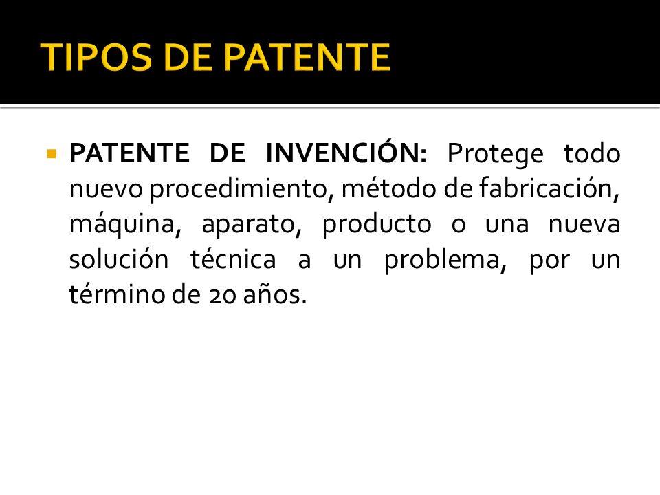 PATENTE DE INVENCIÓN: Protege todo nuevo procedimiento, método de fabricación, máquina, aparato, producto o una nueva solución técnica a un problema,