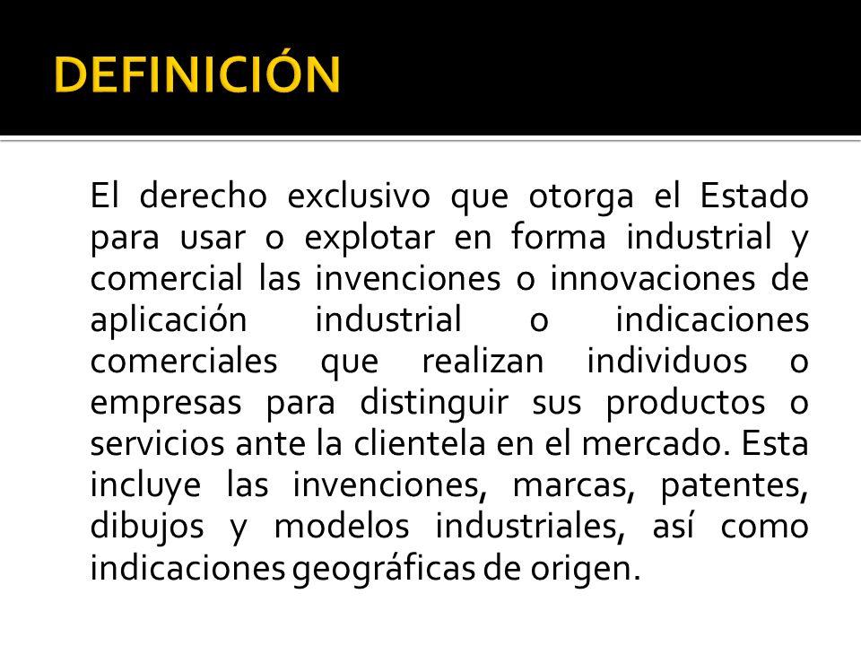 El derecho exclusivo que otorga el Estado para usar o explotar en forma industrial y comercial las invenciones o innovaciones de aplicación industrial