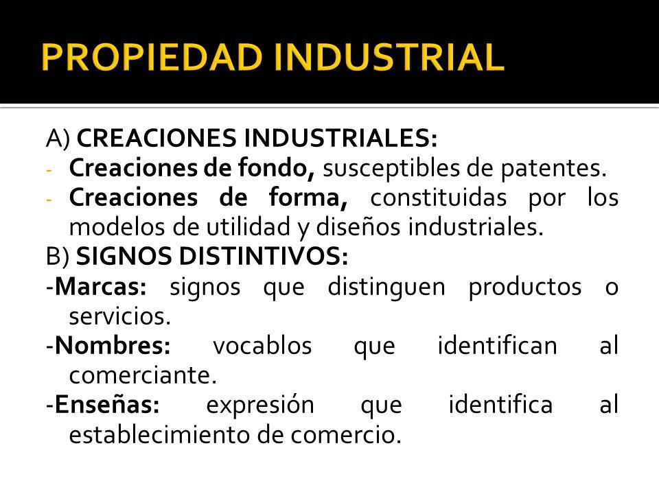 A) CREACIONES INDUSTRIALES: - Creaciones de fondo, susceptibles de patentes. - Creaciones de forma, constituidas por los modelos de utilidad y diseños