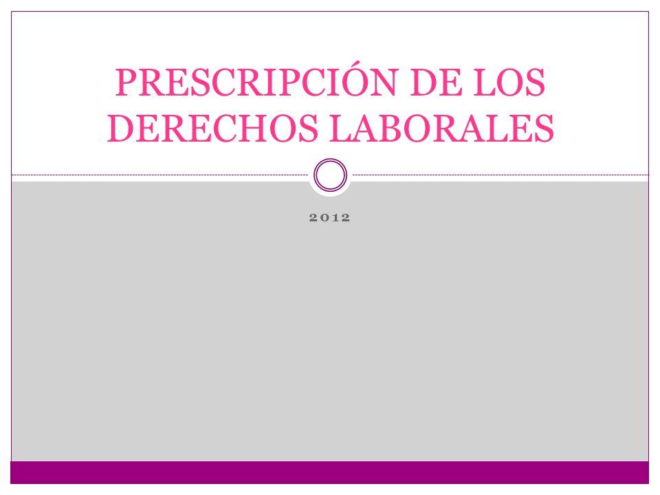 PRESCRIPCIÓN LBAORAL La prescripción implica la pérdida del derecho por parte del trabajador y la cesación de la obligación por parte del empleador, puesto que por el transcurso del tiempo, se pierde la oportunidad para reclamar.
