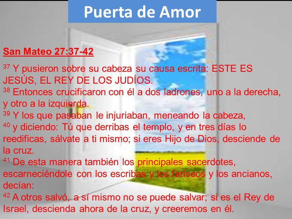 Puerta de Amor 37 Y pusieron sobre su cabeza su causa escrita: ESTE ES JESÚS, EL REY DE LOS JUDÍOS. 38 Entonces crucificaron con él a dos ladrones, un