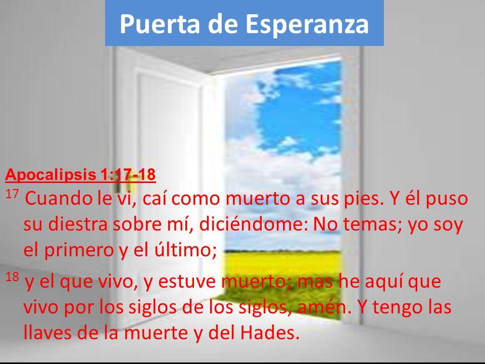 Puerta de Esperanza 17 Cuando le vi, caí como muerto a sus pies. Y él puso su diestra sobre mí, diciéndome: No temas; yo soy el primero y el último; 1