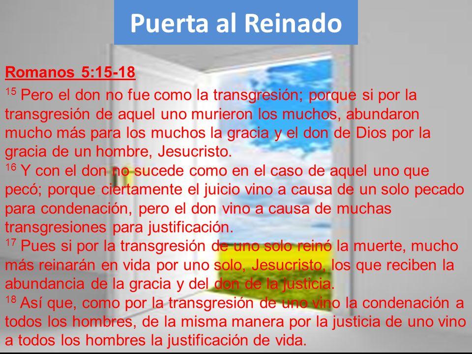 Romanos 5:15-18 15 Pero el don no fue como la transgresión; porque si por la transgresión de aquel uno murieron los muchos, abundaron mucho más para l