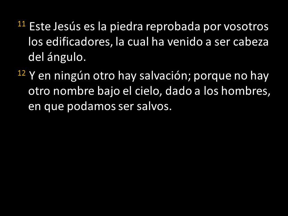 11 Este Jesús es la piedra reprobada por vosotros los edificadores, la cual ha venido a ser cabeza del ángulo. 12 Y en ningún otro hay salvación; porq