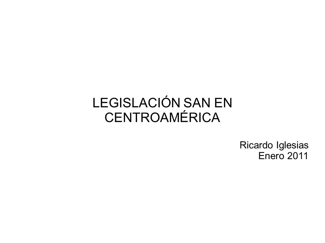 LEGISLACIÓN SAN EN CENTROAMÉRICA Ricardo Iglesias Enero 2011