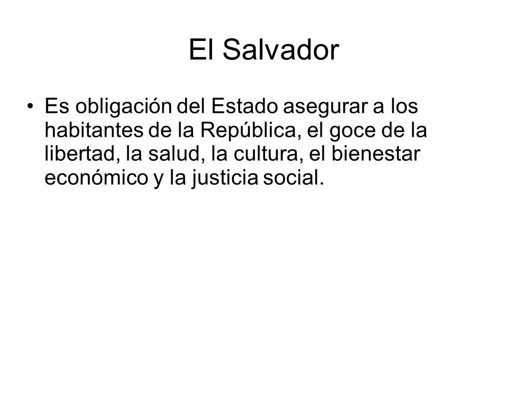 El Salvador Es obligación del Estado asegurar a los habitantes de la República, el goce de la libertad, la salud, la cultura, el bienestar económico y la justicia social.