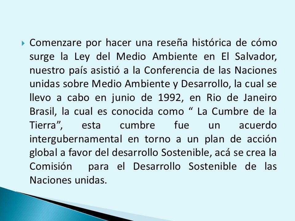 Comenzare por hacer una reseña histórica de cómo surge la Ley del Medio Ambiente en El Salvador, nuestro país asistió a la Conferencia de las Naciones