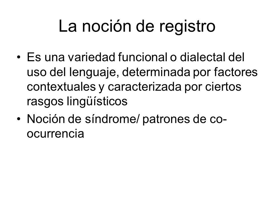 La noción de registro Es una variedad funcional o dialectal del uso del lenguaje, determinada por factores contextuales y caracterizada por ciertos rasgos lingüísticos Noción de síndrome/ patrones de co- ocurrencia