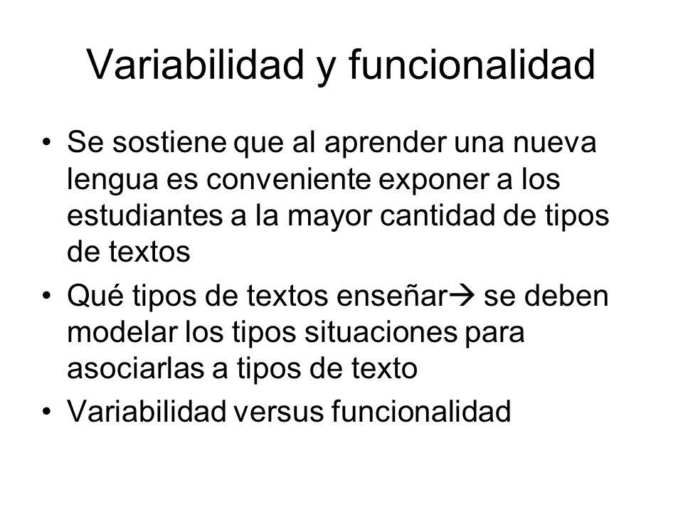 Variabilidad y funcionalidad Se sostiene que al aprender una nueva lengua es conveniente exponer a los estudiantes a la mayor cantidad de tipos de textos Qué tipos de textos enseñar se deben modelar los tipos situaciones para asociarlas a tipos de texto Variabilidad versus funcionalidad