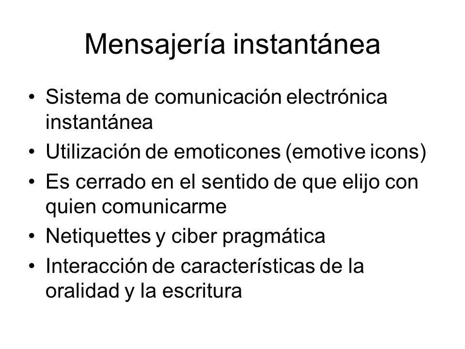 Mensajería instantánea Sistema de comunicación electrónica instantánea Utilización de emoticones (emotive icons) Es cerrado en el sentido de que elijo con quien comunicarme Netiquettes y ciber pragmática Interacción de características de la oralidad y la escritura