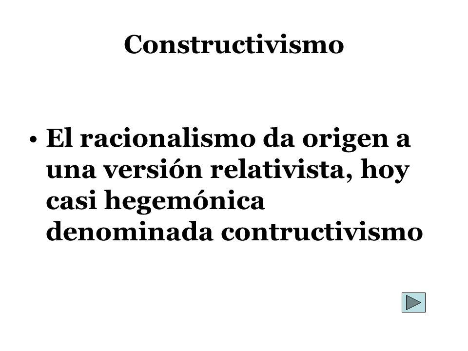 Constructivismo El racionalismo da origen a una versión relativista, hoy casi hegemónica denominada contructivismo