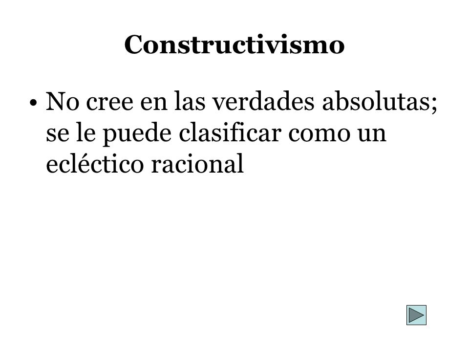 Constructivismo No cree en las verdades absolutas; se le puede clasificar como un ecléctico racional
