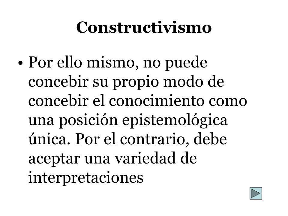 Constructivismo Por ello mismo, no puede concebir su propio modo de concebir el conocimiento como una posición epistemológica única. Por el contrario,