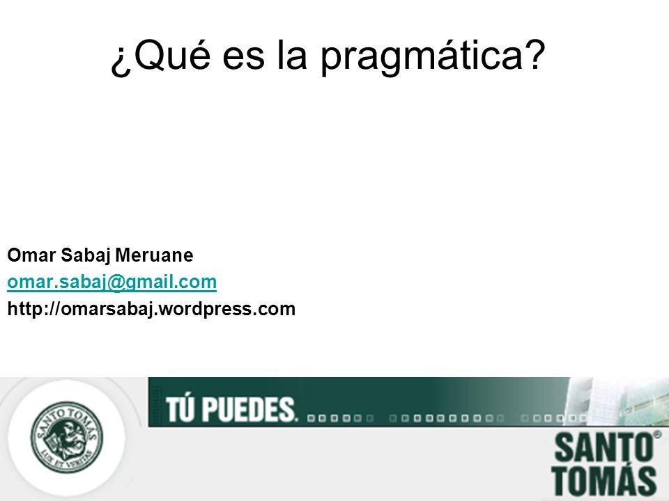 ¿Qué es la pragmática? Omar Sabaj Meruane omar.sabaj@gmail.com http://omarsabaj.wordpress.com