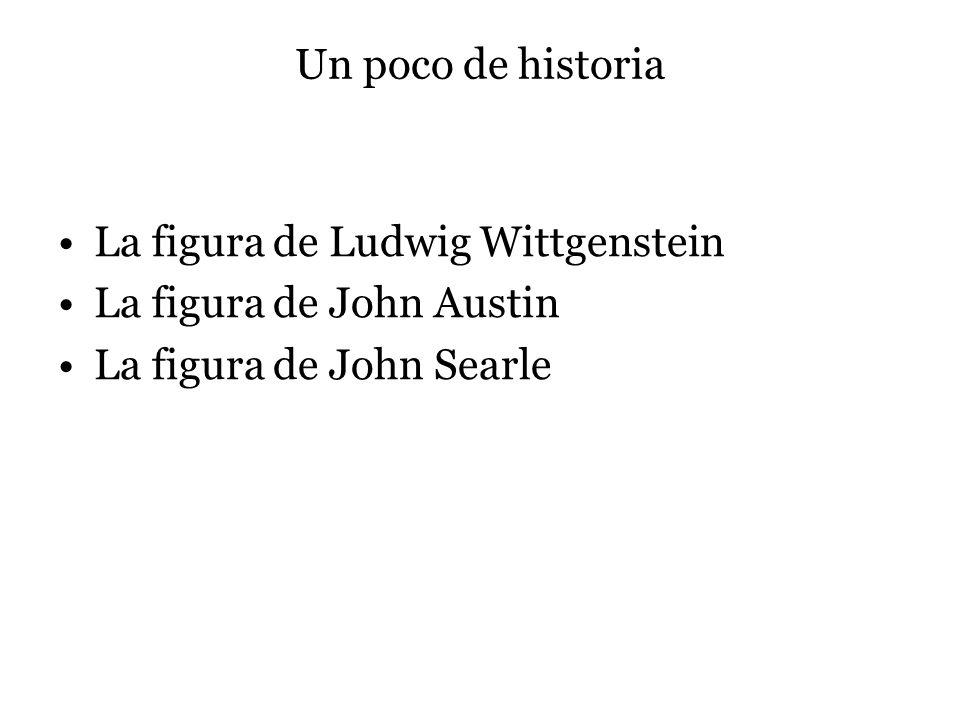 Un poco de historia La figura de Ludwig Wittgenstein La figura de John Austin La figura de John Searle