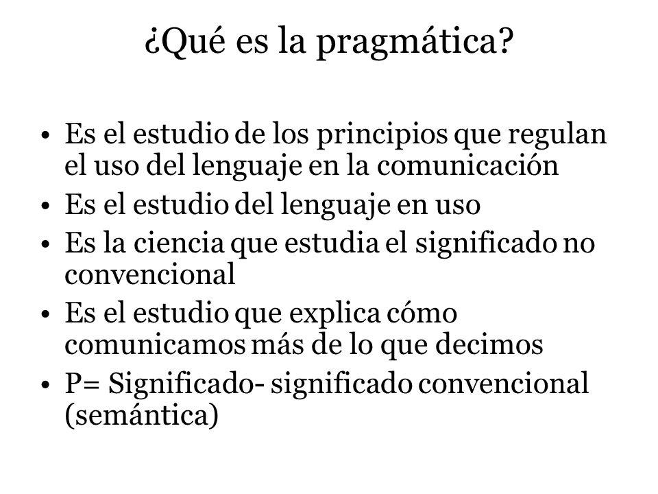 ¿Qué es la pragmática? Es el estudio de los principios que regulan el uso del lenguaje en la comunicación Es el estudio del lenguaje en uso Es la cien
