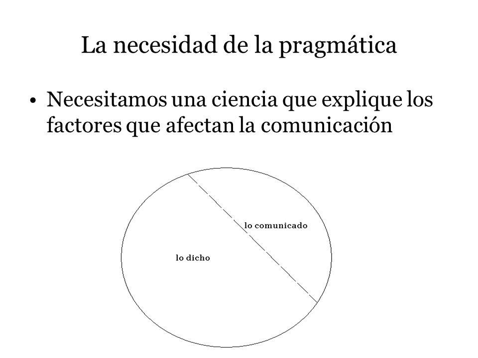 La necesidad de la pragmática Necesitamos una ciencia que explique los factores que afectan la comunicación