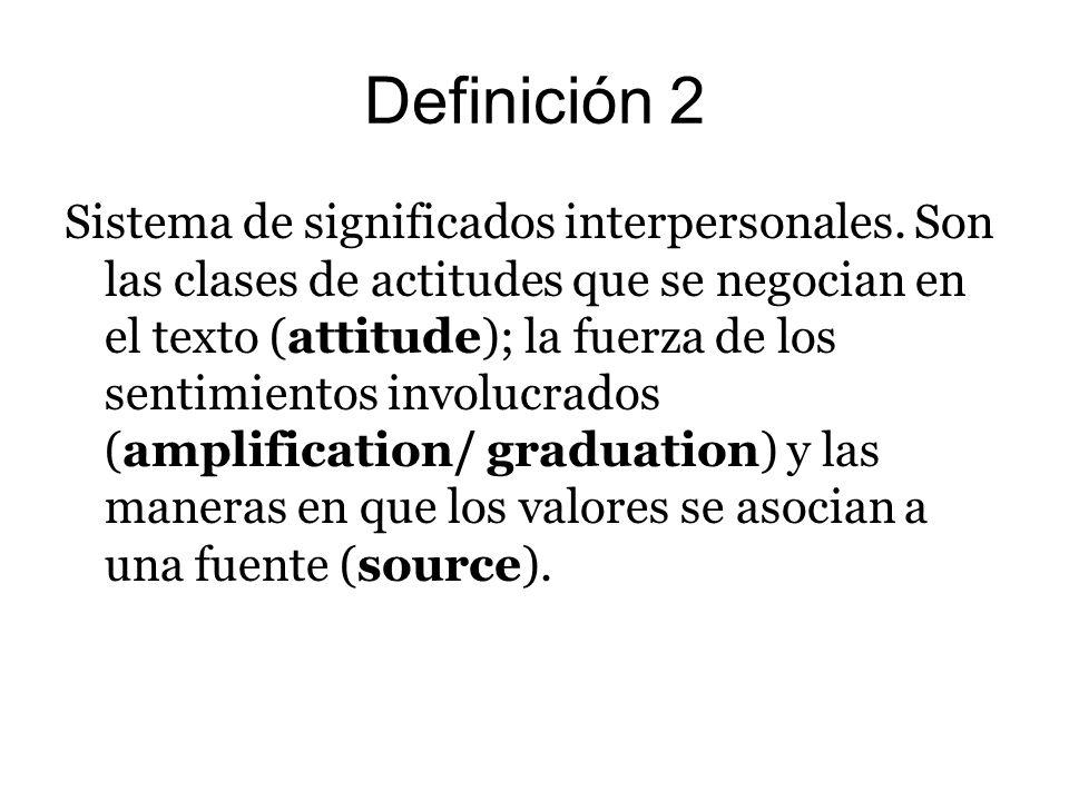 Definición 2 Sistema de significados interpersonales. Son las clases de actitudes que se negocian en el texto (attitude); la fuerza de los sentimiento