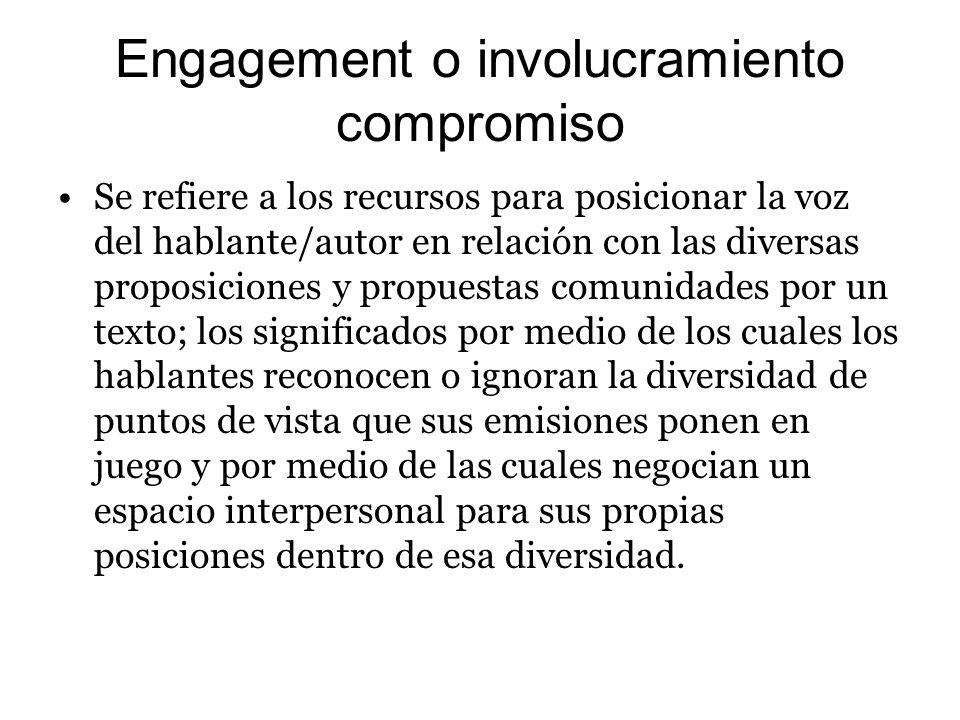 Engagement o involucramiento compromiso Se refiere a los recursos para posicionar la voz del hablante/autor en relación con las diversas proposiciones