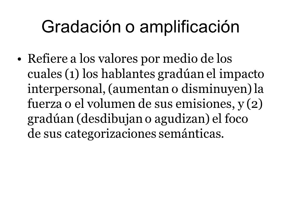 Gradación o amplificación Refiere a los valores por medio de los cuales (1) los hablantes gradúan el impacto interpersonal, (aumentan o disminuyen) la
