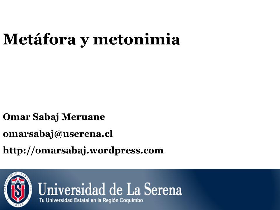 Metáfora y metonimia Omar Sabaj Meruane omarsabaj@userena.cl http://omarsabaj.wordpress.com