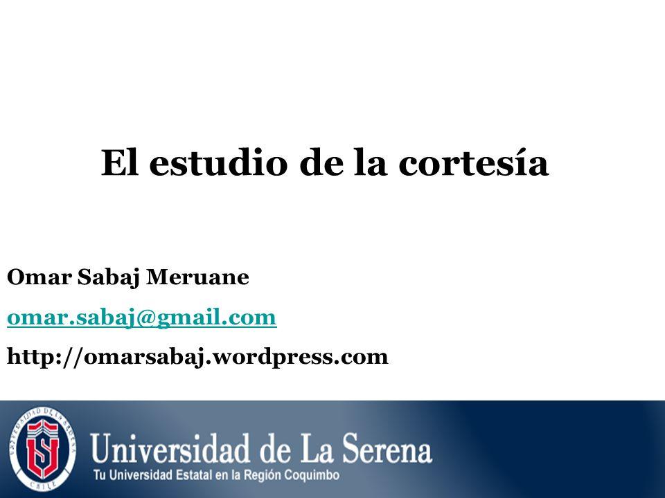 El estudio de la cortesía Omar Sabaj Meruane omar.sabaj@gmail.com http://omarsabaj.wordpress.com