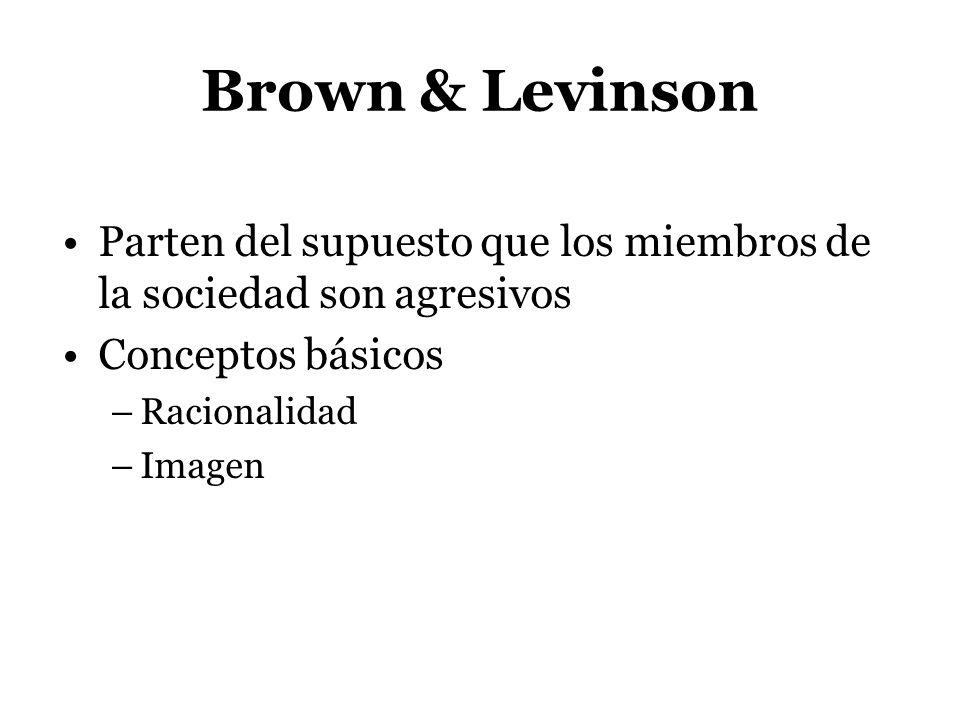 Brown & Levinson Parten del supuesto que los miembros de la sociedad son agresivos Conceptos básicos –Racionalidad –Imagen