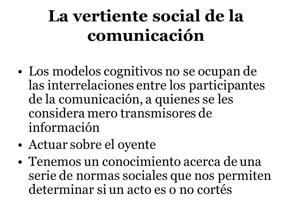 La vertiente social de la comunicación Los modelos cognitivos no se ocupan de las interrelaciones entre los participantes de la comunicación, a quiene