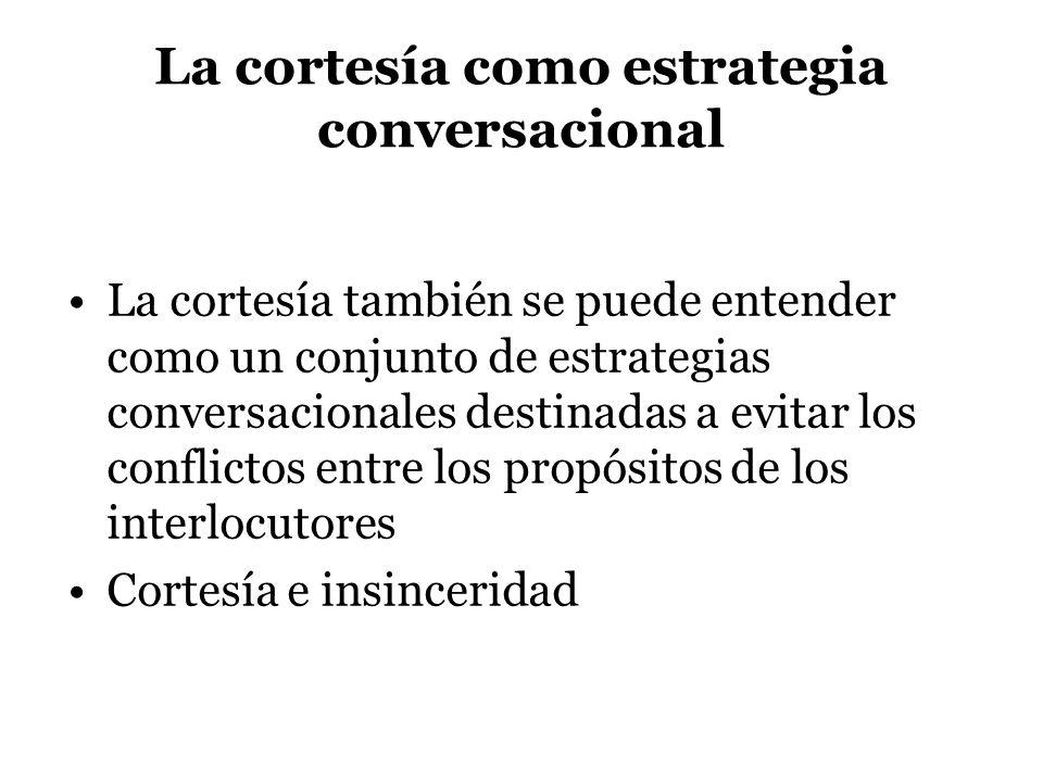 La cortesía como estrategia conversacional La cortesía también se puede entender como un conjunto de estrategias conversacionales destinadas a evitar