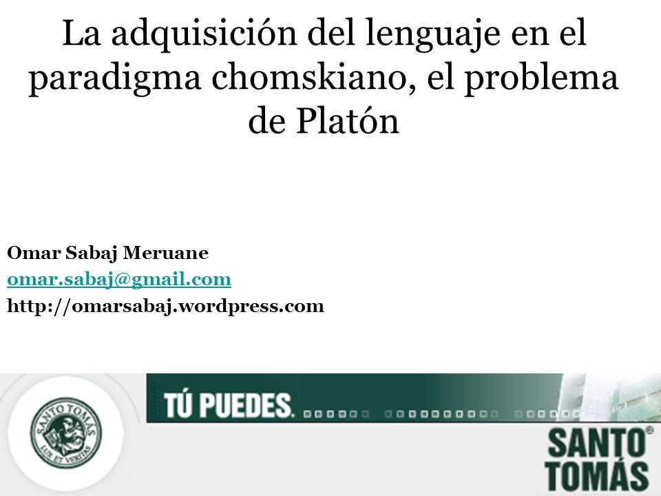 La adquisición del lenguaje en el paradigma chomskiano, el problema de Platón Omar Sabaj Meruane omar.sabaj@gmail.com http://omarsabaj.wordpress.com