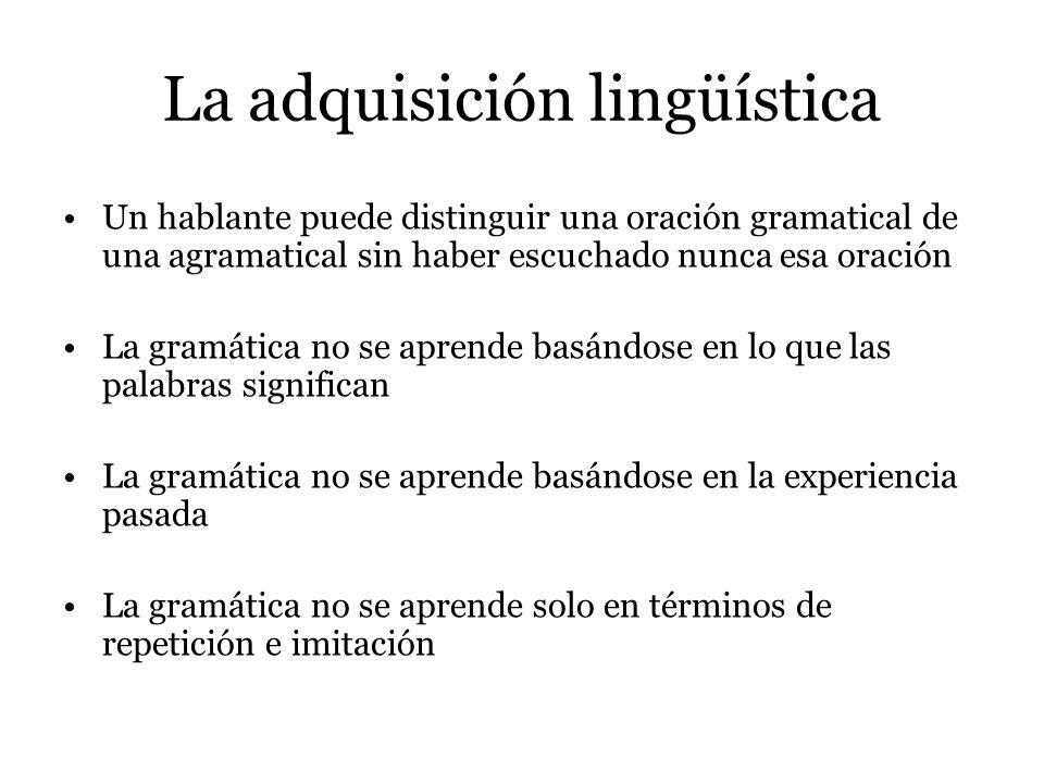 La adquisición lingüística Un hablante puede distinguir una oración gramatical de una agramatical sin haber escuchado nunca esa oración La gramática n