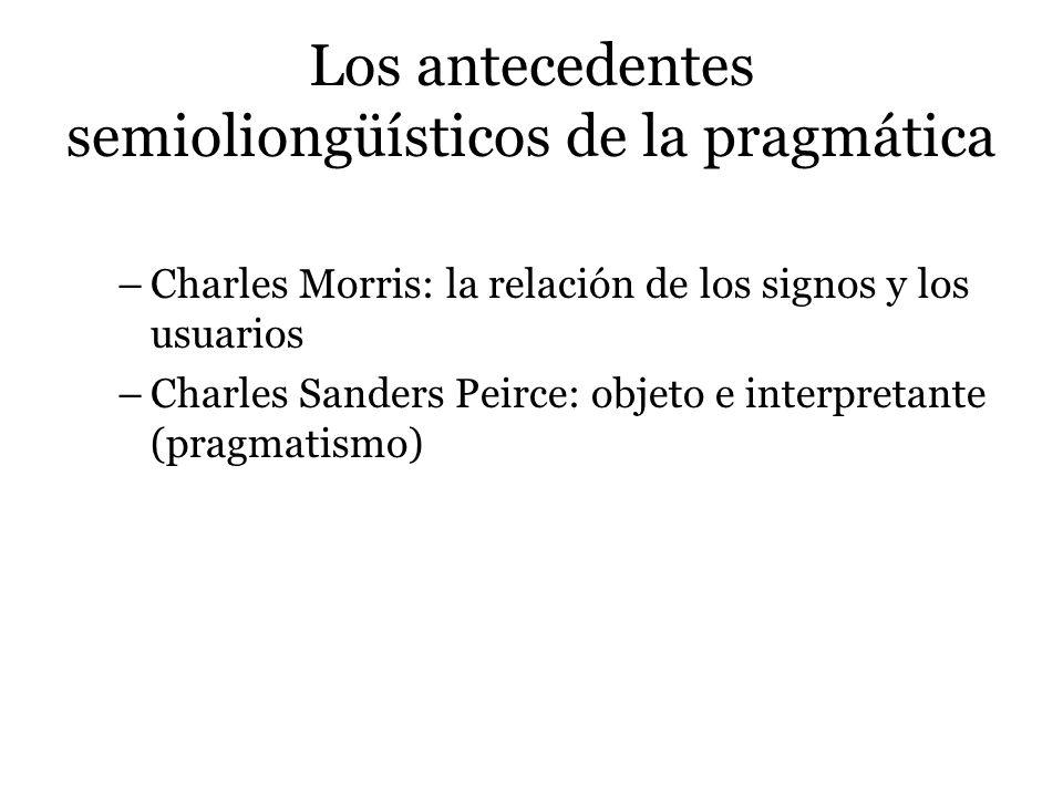 Los antecedentes semioliongüísticos de la pragmática –Charles Morris: la relación de los signos y los usuarios –Charles Sanders Peirce: objeto e inter