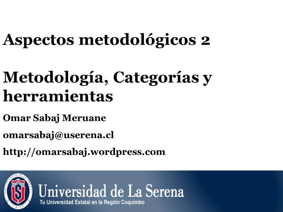 Aspectos metodológicos 2 Metodología, Categorías y herramientas Omar Sabaj Meruane omarsabaj@userena.cl http://omarsabaj.wordpress.com
