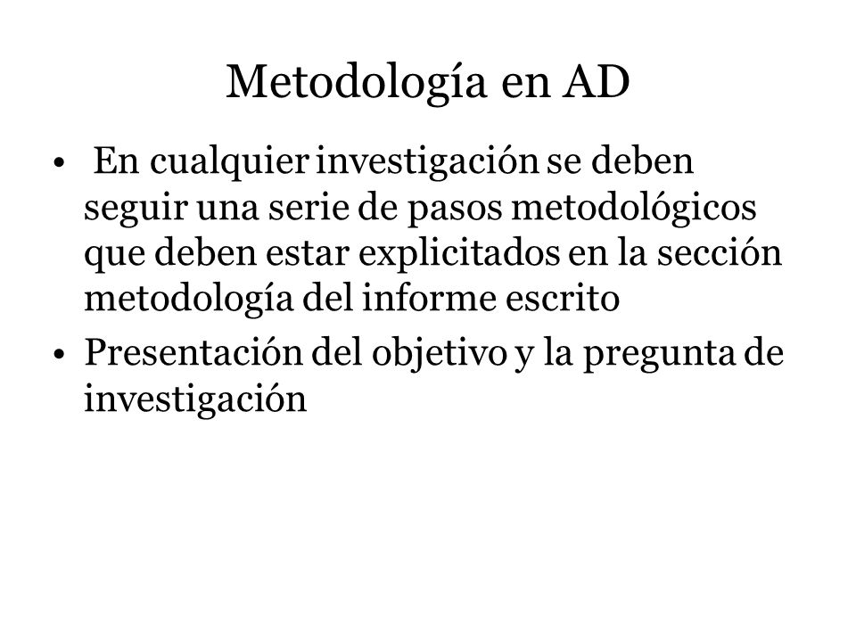 Metodología en AD En cualquier investigación se deben seguir una serie de pasos metodológicos que deben estar explicitados en la sección metodología d
