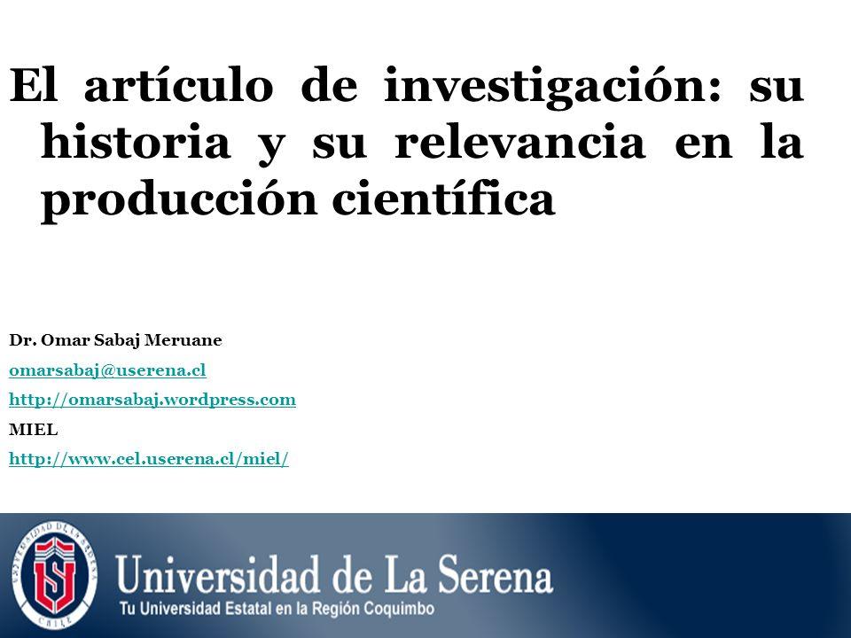 El artículo de investigación: su historia y su relevancia en la producción científica Dr. Omar Sabaj Meruane omarsabaj@userena.cl http://omarsabaj.wor
