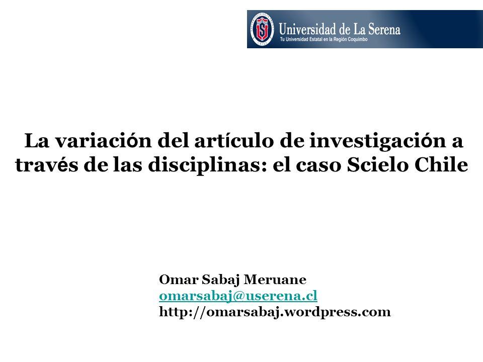 La variaci ó n del art í culo de investigaci ó n a trav é s de las disciplinas: el caso Scielo Chile Omar Sabaj Meruane omarsabaj@userena.cl http://om