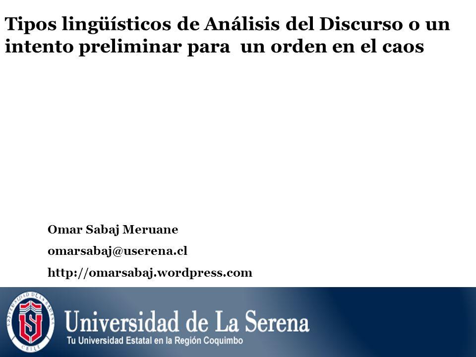 Tipos lingüísticos de Análisis del Discurso o un intento preliminar para un orden en el caos Omar Sabaj Meruane omarsabaj@userena.cl http://omarsabaj.