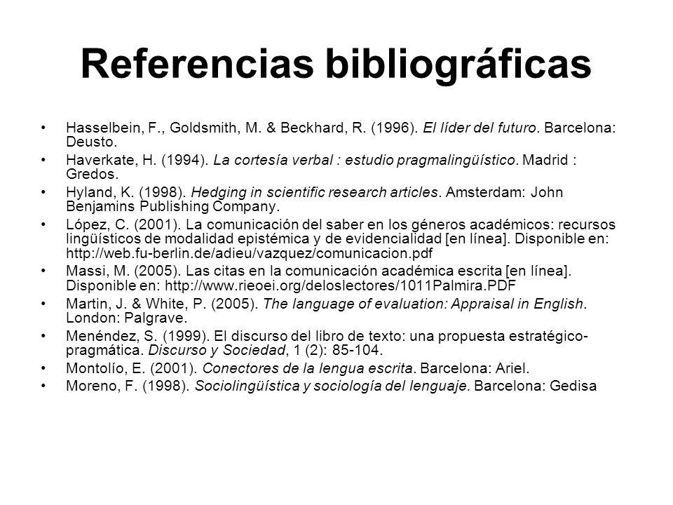 Referencias bibliográficas Hasselbein, F., Goldsmith, M. & Beckhard, R. (1996). El líder del futuro. Barcelona: Deusto. Haverkate, H. (1994). La corte