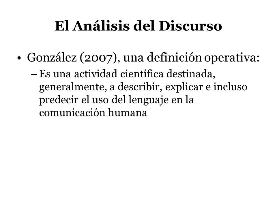 El Análisis del Discurso González (2007), una definición operativa: –Es una actividad científica destinada, generalmente, a describir, explicar e incl