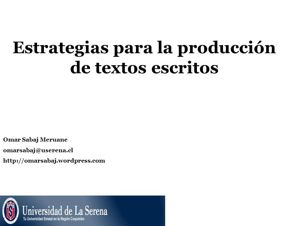 Estrategias para la producción de textos escritos Omar Sabaj Meruane omarsabaj@userena.cl http://omarsabaj.wordpress.com