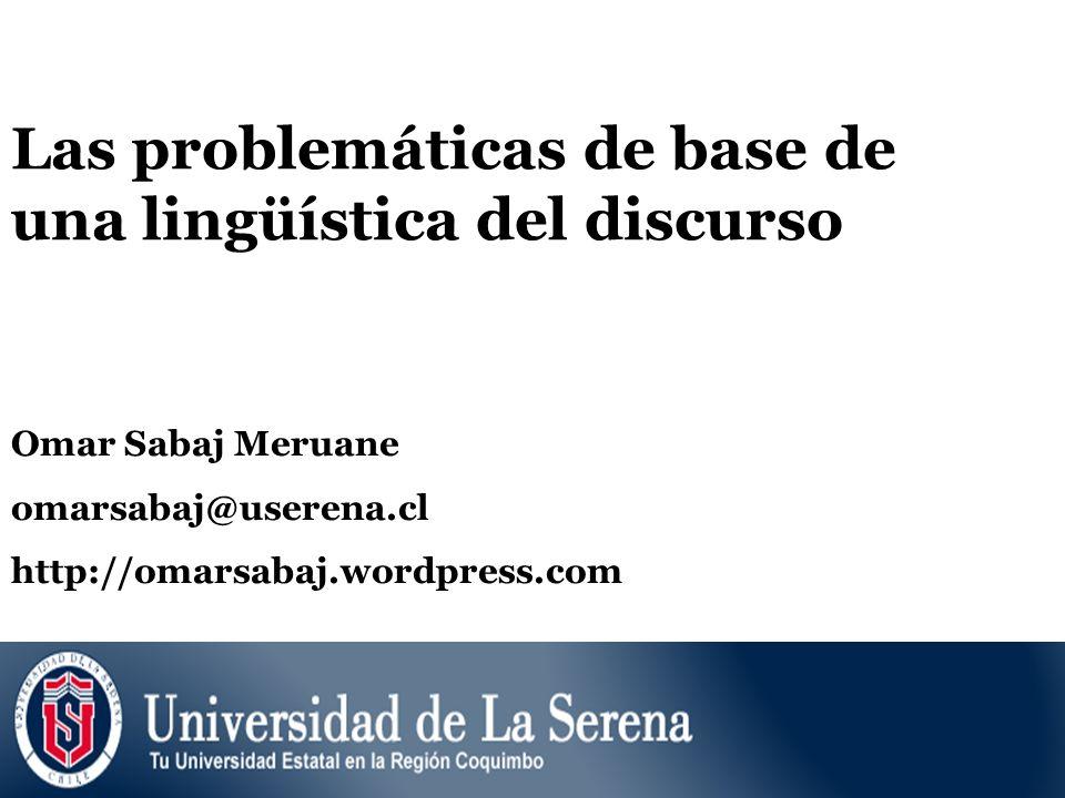 Las problemáticas de base de una lingüística del discurso Omar Sabaj Meruane omarsabaj@userena.cl http://omarsabaj.wordpress.com