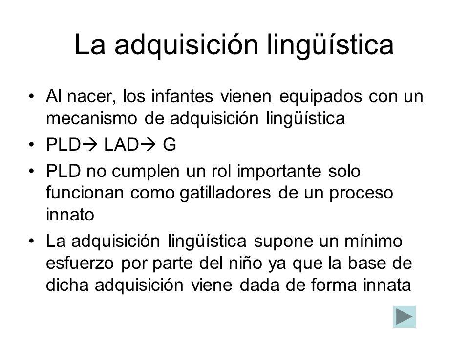 La adquisición lingüística Al nacer, los infantes vienen equipados con un mecanismo de adquisición lingüística PLD LAD G PLD no cumplen un rol importa