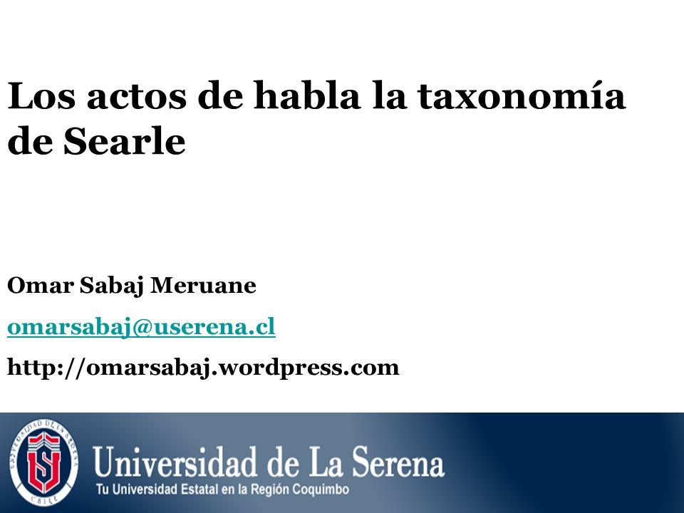 Los actos de habla la taxonomía de Searle Omar Sabaj Meruane omarsabaj@userena.cl http://omarsabaj.wordpress.com