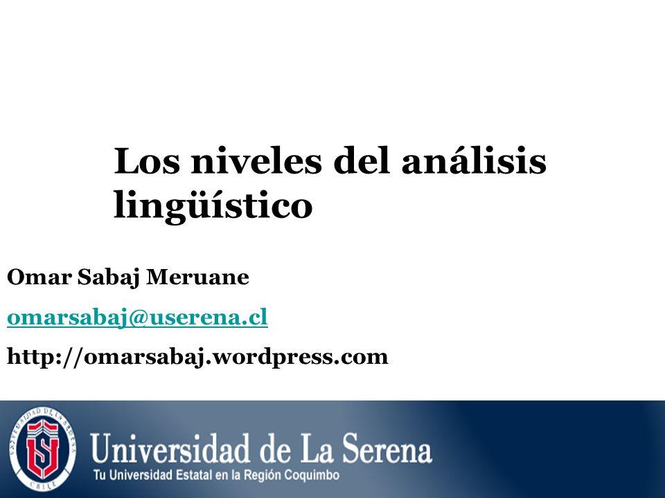 Los niveles del análisis lingüístico Omar Sabaj Meruane omarsabaj@userena.cl http://omarsabaj.wordpress.com